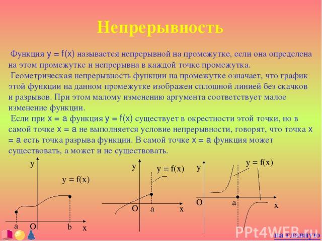 Непрерывность Функция y = f(x) называется непрерывной на промежутке, если она определена на этом промежутке и непрерывна в каждой точке промежутка. Геометрическая непрерывность функции на промежутке означает, что график этой функции на данном промеж…
