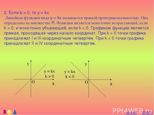 2. Если b = 0, то y = kx. Линейная функция вида y = kx называется прямой пропорциональностью. Она определена на множестве R. Функция является монотонно возрастающей, если k > 0, и монотонно убывающей, если k < 0. Графиком функции является прямая, пр&#133;