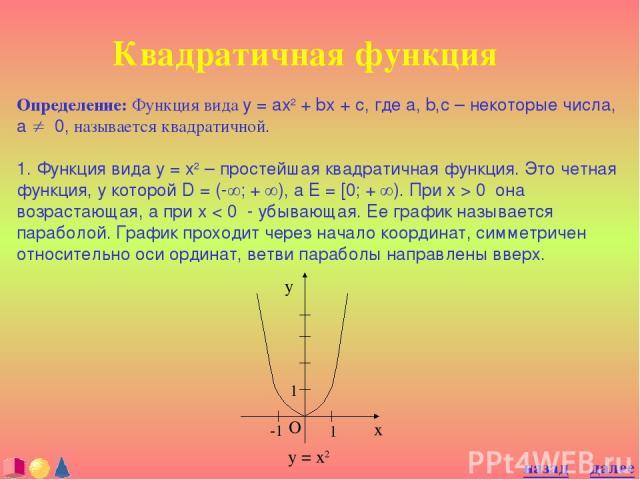 Квадратичная функция Определение: Функция вида y = ax2 + bx + c, где a, b,c – некоторые числа, a ¹ 0, называется квадратичной. 1. Функция вида y = x2 – простейшая квадратичная функция. Это четная функция, у которой D = (-¥; + ¥), а E = [0; + ¥). При…