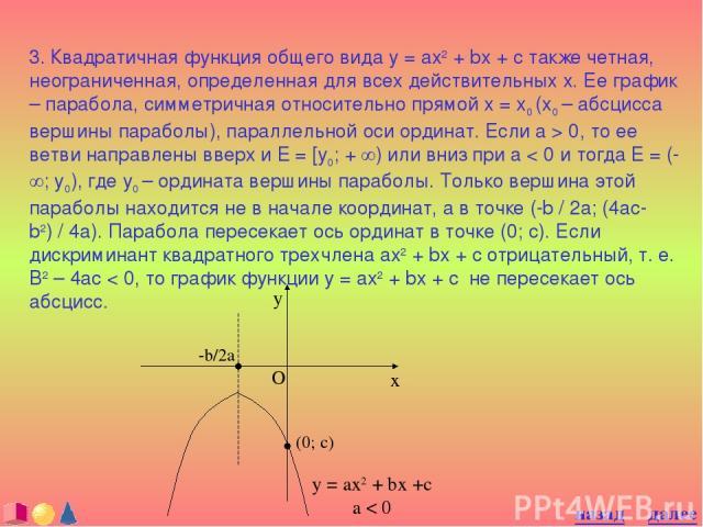3. Квадратичная функция общего вида y = ax2 + bx + c также четная, неограниченная, определенная для всех действительных x. Ее график – парабола, симметричная относительно прямой x = x0 (x0 – абсцисса вершины параболы), параллельной оси ординат. Если…