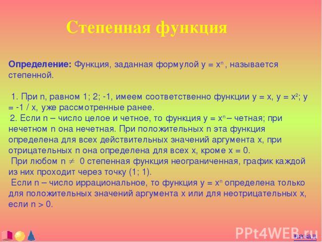 Степенная функция Определение: Функция, заданная формулой y = xn , называется степенной. 1. При n, равном 1; 2; -1, имеем соответственно функции y = x, y = x2; y = -1 / x, уже рассмотренные ранее. 2. Если n – число целое и четное, то функция y = xn …