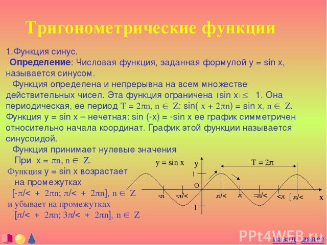 Тригонометрические функции 1.Функция синус. Определение: Числовая функция, заданная формулой y = sin x, называется синусом. Функция определена и непрерывна на всем множестве действительных чисел. Эта функция ограничена ½sin x½£ 1. Она периодическая,…