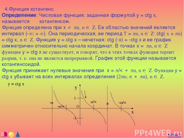 4.Функция котангенс. Определение: Числовая функция, заданная формулой y = ctg x, называется котангенсом. Функция определена при x ¹ pn, n Î Z. Ее областью значений является интервал (-¥; + ¥). Она периодическая, ее период T = pn, n Î Z: ctg( x + pn)…