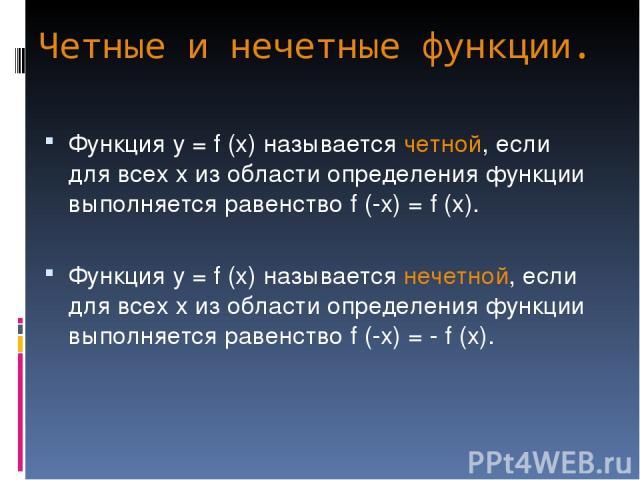 Четные и нечетные функции. Функция у = f (x) называется четной, если для всех х из области определения функции выполняется равенство f (-x) = f (x). Функция у = f (x) называется нечетной, если для всех х из области определения функции выполняется ра…