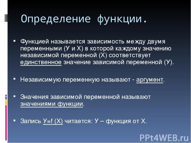 Определение функции. Функцией называется зависимость между двумя переменными (У и Х) в которой каждому значению независимой переменной (Х) соответствует единственное значение зависимой переменной (У). Независимую переменную называют - аргумент. Знач…
