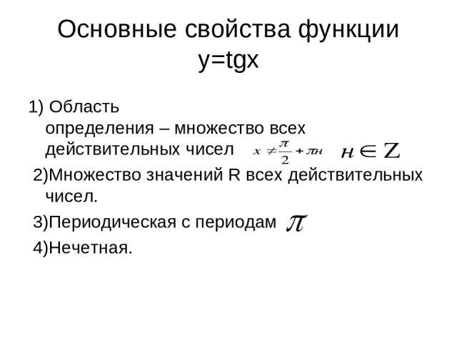 Основные свойства функции y=tgx 1) Область определения – множество всех действительных чисел 2)Множество значений R всех действительных чисел. 3)Периодическая с периодам 4)Нечетная.