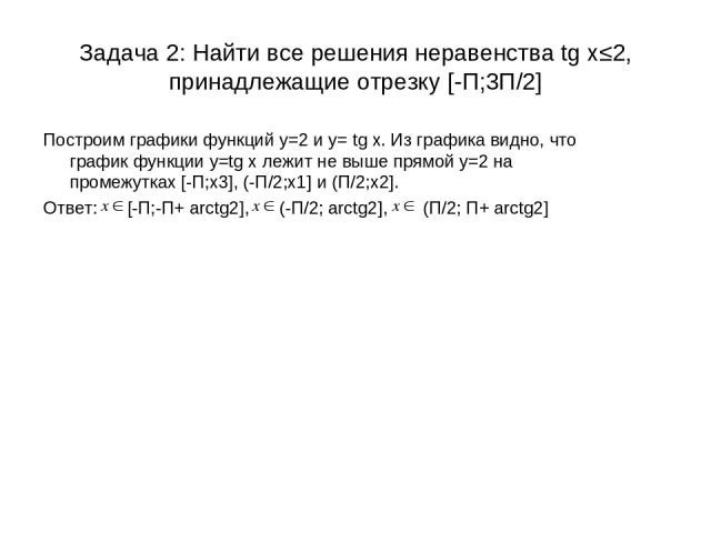 Задача 2: Найти все решения неравенства tg x≤2, принадлежащие отрезку [-П;3П/2] Построим графики функций у=2 и у= tg x. Из графика видно, что график функции у=tg х лежит не выше прямой у=2 на промежутках [-П;х3], (-П/2;х1] и (П/2;х2]. Ответ: [-П;-П+…