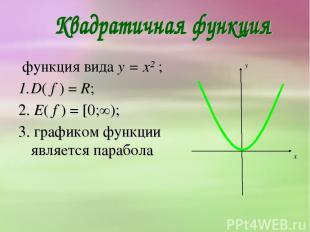 функция вида y = x² ; D( f ) = R; 2. E( f ) = [0;∞); 3. графиком функции являетс
