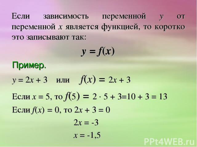 Если зависимость переменной у от переменной х является функцией, то коротко это записывают так: у = f(х) Пример. у = 2х + 3 или f(х) = 2х + 3 Если х = 5, то f(5) = 2 5 + 3=10 + 3 = 13 Если f(х) = 0, то 2х + 3 = 0 2х = -3 х = -1,5
