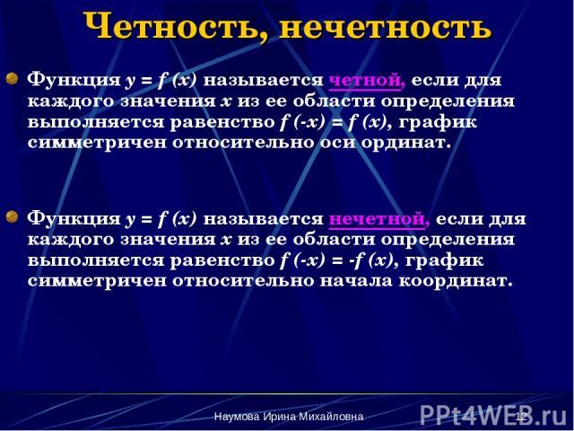 Наумова Ирина Михайловна * Четность, нечетность Функция y = f (x) называется четной, если для каждого значения х из ее области определения выполняется равенство f (-x) = f (x), график симметричен относительно оси ординат. Функция y = f (x) называетс…