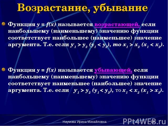 Наумова Ирина Михайловна * Возрастание, убывание Функция y = f(x) называется возрастающей, если наибольшему (наименьшему) значению функции соответствует наибольшее (наименьшее) значение аргумента. Т.е. если у1 > y2 (y1 < y2), то x1 > x2 (x1 < x2). Ф…