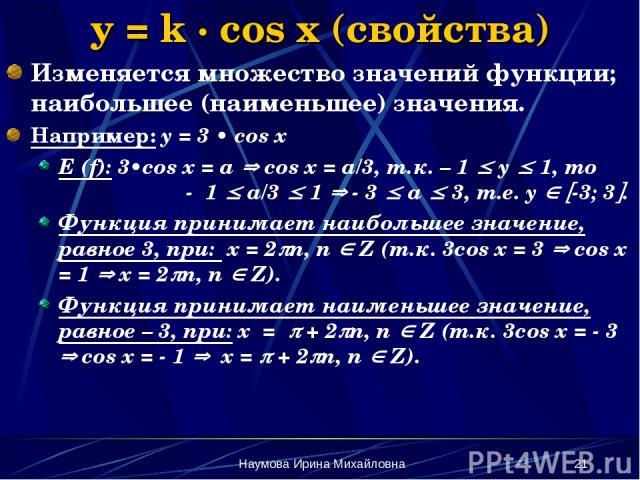 Наумова Ирина Михайловна * y = k · cos x (свойства) Изменяется множество значений функции; наибольшее (наименьшее) значения. Например: y = 3 • cos x E (f): 3•cos x = a cos x = a/3, т.к. – 1 y 1, то - 1 a/3 1 - 3 a 3, т.е. y -3; 3 . Функция принимает…