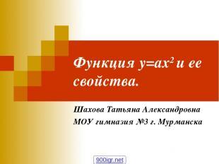 Функция у=ах2 и ее свойства. Шахова Татьяна Александровна МОУ гимназия №3 г. Мур