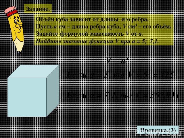 Задание. Объём куба зависит от длины его ребра. Пусть а см – длина ребра куба, V см3 – его объём. Задайте формулой зависимость V от а. Найдите значение функции V при а = 5; 7,1. Проверка.(3) а а а V = а3 Если а = 5, то V = 53 = 125 Если а = 7,1, то …