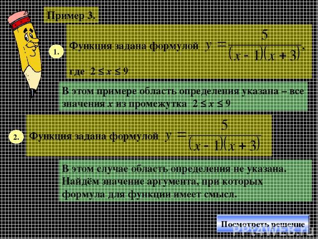 Пример 3. 1. В этом примере область определения указана – все значения х из промежутка 2 ≤ х ≤ 9 2. В этом случае область определения не указана. Найдём значение аргумента, при которых формула для функции имеет смысл. Посмотреть решение