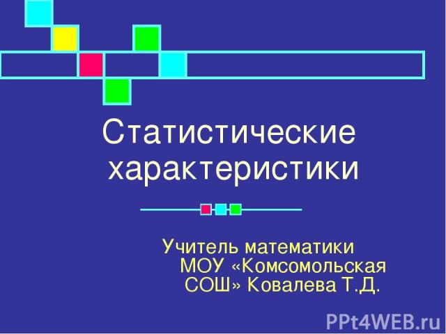 Статистические характеристики Учитель математики МОУ «Комсомольская СОШ» Ковалева Т.Д.