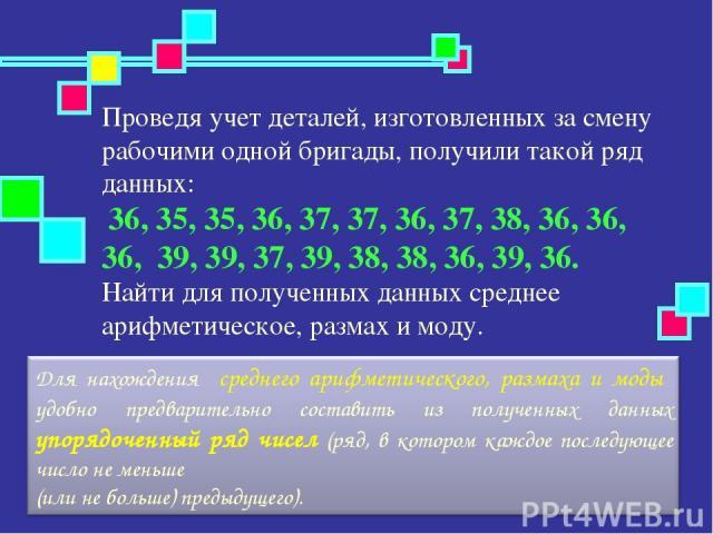 Проведя учет деталей, изготовленных за смену рабочими одной бригады, получили такой ряд данных: 36, 35, 35, 36, 37, 37, 36, 37, 38, 36, 36, 36, 39, 39, 37, 39, 38, 38, 36, 39, 36. Найти для полученных данных среднее арифметическое, размах и моду.