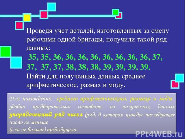 Проведя учет деталей, изготовленных за смену рабочими одной бригады, получили такой ряд данных: 35, 35, 36, 36, 36, 36, 36, 36, 36, 36, 37, 37, 37, 37, 38, 38, 38, 39, 39, 39, 39. Найти для полученных данных среднее арифметическое, размах и моду.
