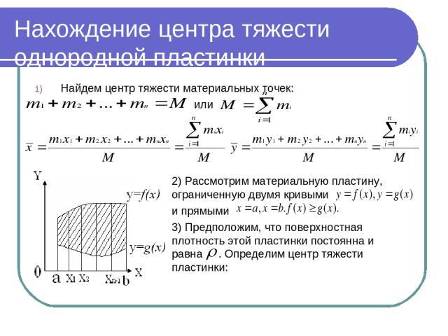 Нахождение центра тяжести однородной пластинки Найдем центр тяжести материальных точек: или 2) Рассмотрим материальную пластину, ограниченную двумя кривыми и прямыми 3) Предположим, что поверхностная плотность этой пластинки постоянна и равна . Опре…
