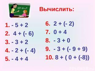 Вычислить: 1. - 5 + 2 2. 4 + (- 6) 3. - 3 + 2 4. - 2 + (- 4) 5. - 4 + 4 6. 2 + (