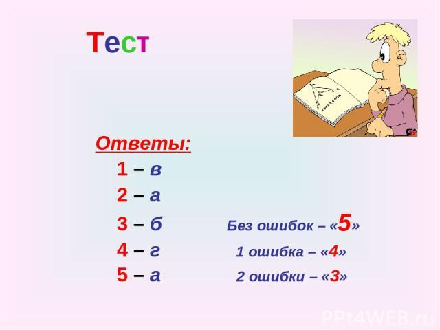 Тест Ответы: 1 – в 2 – а 3 – б Без ошибок – «5» 4 – г 1 ошибка – «4» 5 – а 2 ошибки – «3»