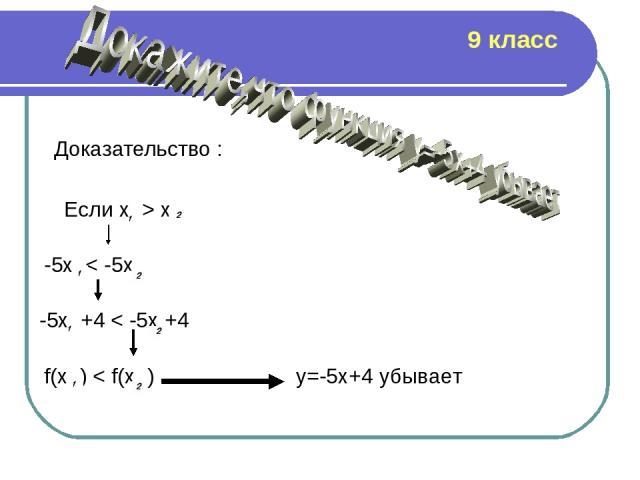 Доказательство : Если х > x -5x < -5x -5x +4 < -5x +4 f(x ) < f(x ) y=-5x+4 убывает 9 класс