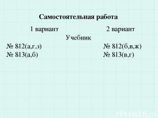Самостоятельная работа 1 вариант 2 вариант Учебник № 812(а,г,з) № 812(б,в,ж) № 8