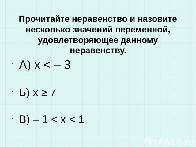 Прочитайте неравенство и назовите несколько значений переменной, удовлетворяющее данному неравенству. А) х < – 3 Б) x ≥ 7 В) – 1 < x < 1