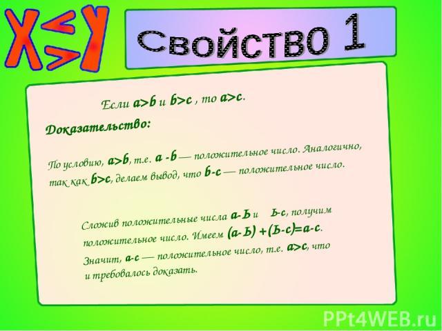 Если a>b и b>c , то a>c. Доказательство: По условию, a>b, т.е. а -b — положительное число. Аналогично, так как b>с, делаем вывод, что b-с — положительное число. Сложив положительные числа а-Ь и Ь-с, получим положительное число. Имеем (а-Ь) +(Ь-с)=а-…