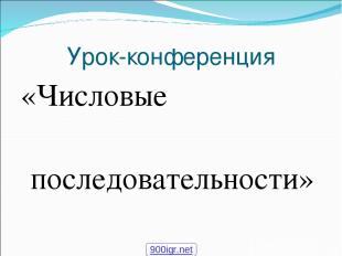 Урок-конференция «Числовые последовательности» 900igr.net