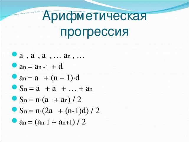 Арифметическая прогрессия а₁, a₂, a₃, … an , … an = an -1 + d аn = а₁ + (n – 1)·d Sn = a₁ + a₂ + … + an Sn = n·(a₁ + an) / 2 Sn = n·(2a₁ + (n 1)d) / 2 аn = (an 1 + an+1) / 2