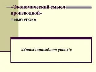 «Экономический смысл производной» ИМЯ УРОКА «Успех порождает успех!»