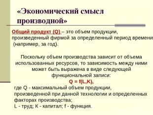 «Экономический смысл производной» Общий продукт (Q) – это объем продукции, произ