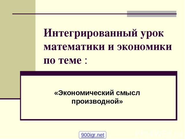 Интегрированный урок математики и экономики по теме : «Экономический смысл производной» 900igr.net