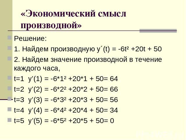 «Экономический смысл производной» Решение: 1. Найдем производную у´(t) = -6t²+20t + 50 2. Найдем значение производной в течение каждого часа, t=1 y'(1) = -6*1²+20*1 + 50= 64 t=2 y'(2) = -6*2²+20*2 + 50= 66 t=3 y'(3) = -6*3²+20*3 + 50= 56 t=4…