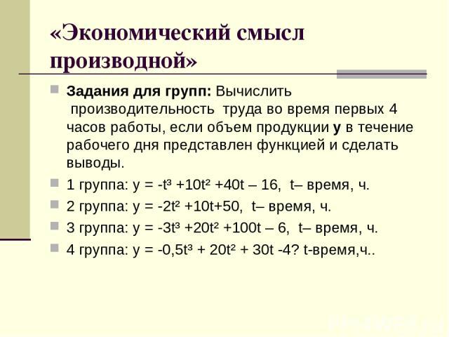 «Экономический смысл производной» Задания для групп: Вычислить производительность труда во время первых 4 часов работы, если объем продукцииув течение рабочего дня представлен функцией и сделать выводы. 1 группа: у = -t³+10t²+40t – 16, t– вре…