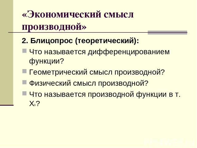 «Экономический смысл производной» 2. Блицопрос (теоретический): Что называется дифференцированием функции? Геометрический смысл производной? Физический смысл производной? Что называется производной функции в т. Х0?