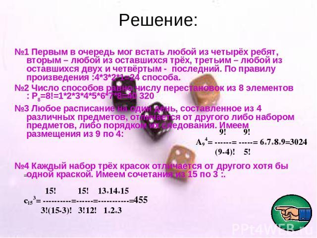 Решение: №1 Первым в очередь мог встать любой из четырёх ребят, вторым – любой из оставшихся трёх, третьим – любой из оставшихся двух и четвёртым - последний. По правилу произведения :4*3*2*1=24 способа. №2 Число способов равно числу перестановок из…