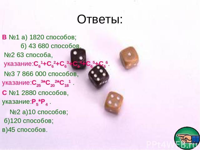 Ответы: В №1 а) 1820 способов; б) 43 680 способов. №2 63 способа, указание:С61+С62+С63+С64+С65+С66. №3 7 866 000 способов, указание:С253*С202*С181 . С №1 2880 способов, указание:Р5*Р4 . №2 а)10 способов; б)120 способов; в)45 способов.