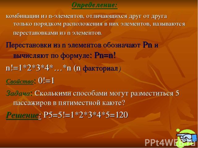 Определение: комбинации из n-элементов, отличающихся друг от друга только порядком расположения в них элементов, называются перестановками из n элементов. Перестановки из n элементов обозначают Pn и вычисляют по формуле: Pn=n! n!=1*2*3*4*…*n (n факт…