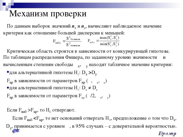 Механизм проверки По данным выборок значений nх и nу, вычисляют наблюдаемое значение критерия как отношение большей дисперсии к меньшей: Критическая область строится в зависимости от конкурирующей гипотезы. По таблицам распределения Фишера, по задан…