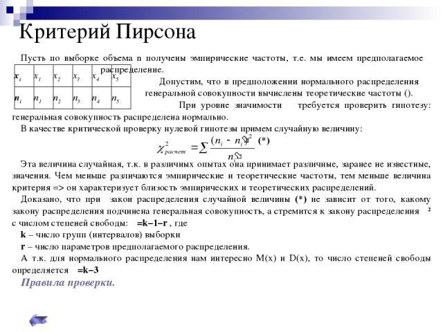 Критерий Пирсона Пусть по выборке объема n получены эмпирические частоты, т.е. мы имеем предполагаемое распределение. Допустим, что в предположении нормального распределения генеральной совокупности вычислены теоретические частоты (). При уровне зна…