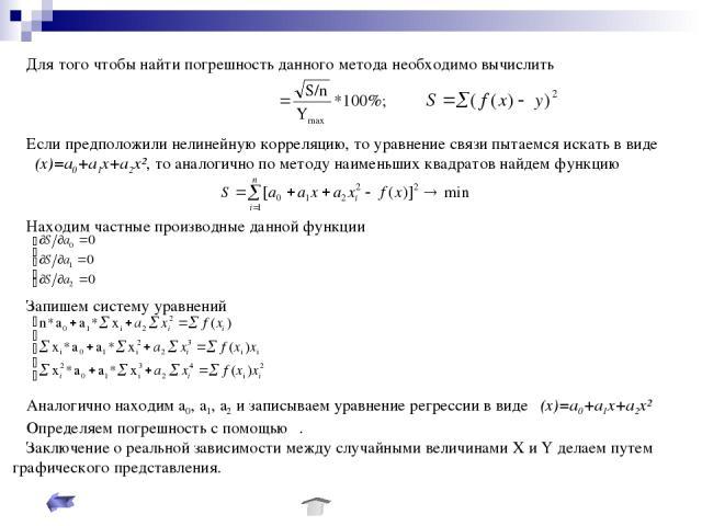 Для того чтобы найти погрешность данного метода необходимо вычислить Если предположили нелинейную корреляцию, то уравнение связи пытаемся искать в виде φ(х)=а0+а1х+а2х², то аналогично по методу наименьших квадратов найдем функцию Находим частные про…