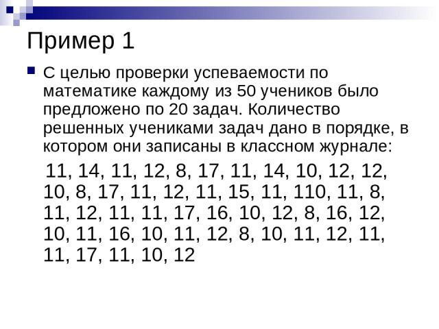 Пример 1 С целью проверки успеваемости по математике каждому из 50 учеников было предложено по 20 задач. Количество решенных учениками задач дано в порядке, в котором они записаны в классном журнале: 11, 14, 11, 12, 8, 17, 11, 14, 10, 12, 12, 10, 8,…