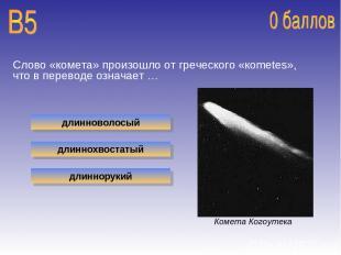 Слово «комета» произошло от греческого «кometes», что в переводе означает … длин