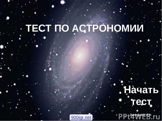 ТЕСТ ПО АСТРОНОМИИ Вахтурова О.Н. Начать тест 900igr.net