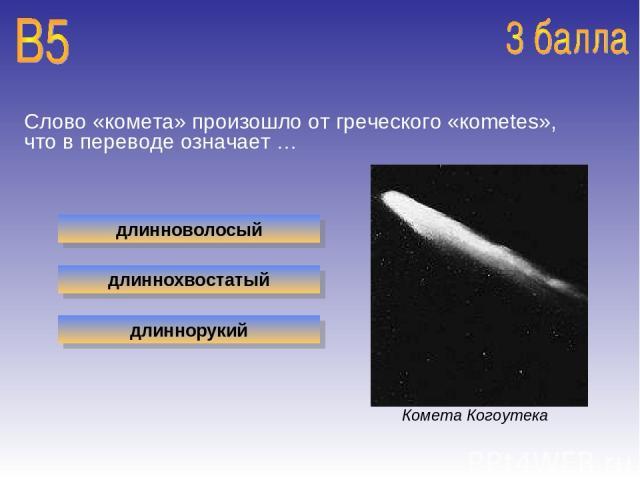Слово «комета» произошло от греческого «кometes», что в переводе означает … длинноволосый длиннохвостатый длиннорукий Комета Когоутека