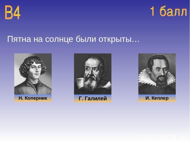 Пятна на солнце были открыты… Н. Коперник Г. Галилей И. Кеплер