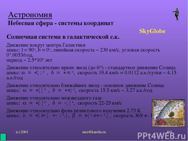 (с) 2001 mez@karelia.ru * Астрономия Небесная сфера - системы координат SkyGlobe Солнечная система в галактической с.к. Движение вокруг центра Галактики апекс: l = 90o, b = 0o, линейная скорость ~ 230 км/с, угловая скорость 0