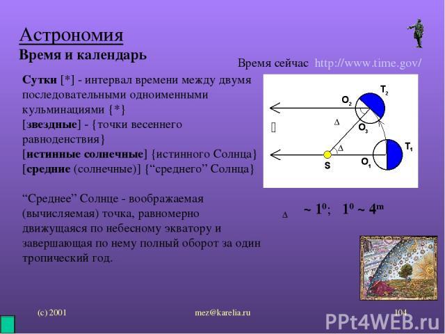 (с) 2001 mez@karelia.ru * Астрономия Время и календарь Время сейчас http://www.time.gov/ Сутки [*] - интервал времени между двумя последовательными одноименными кульминациями {*} [звездные] - {точки весеннего равноденствия} [истинные солнечные] {ист…